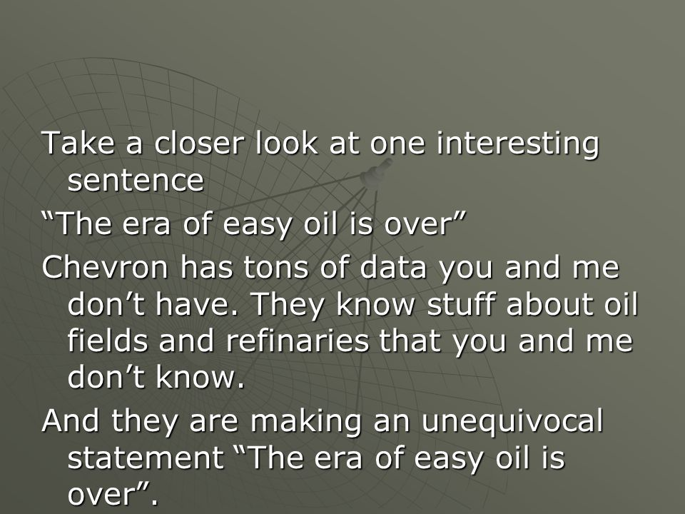 Take a closer look at one interesting sentence The era of easy oil is over Chevron has tons of data you and me don't have.