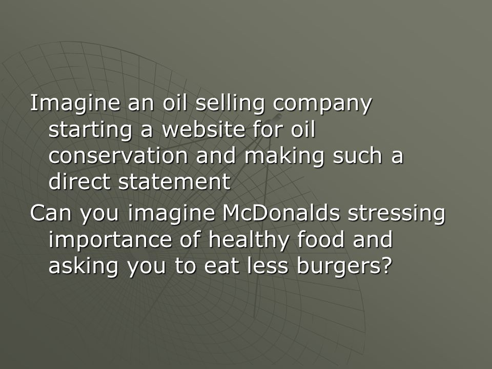 Imagine an oil selling company starting a website for oil conservation and making such a direct statement Can you imagine McDonalds stressing importance of healthy food and asking you to eat less burgers?