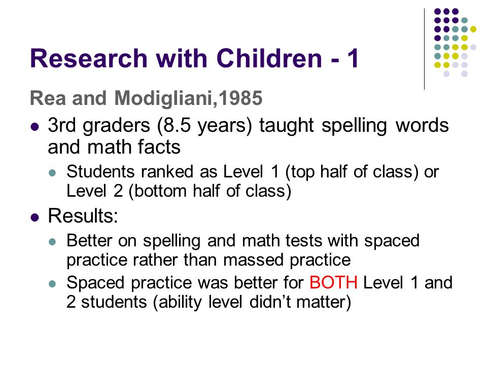 Research with Children - 1 Rea and Modigliani,1985 3rd graders (8.5 years) taught spelling words and math facts Students ranked as Level 1 (top half o