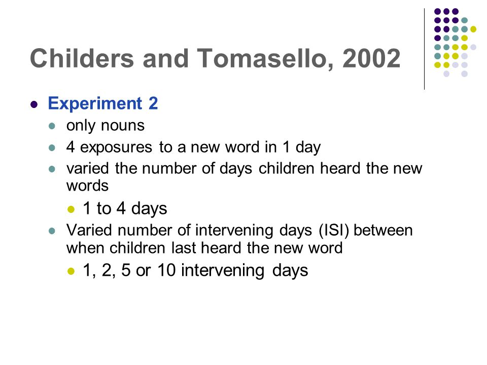 Childers and Tomasello, 2002 Experiment 2 only nouns 4 exposures to a new word in 1 day varied the number of days children heard the new words 1 to 4