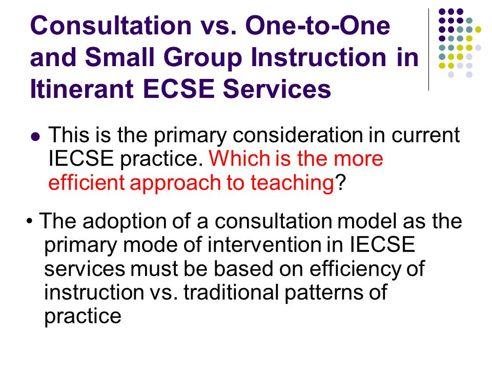 Consultation vs. One-to-One and Small Group Instruction in Itinerant ECSE Services This is the primary consideration in current IECSE practice. Which