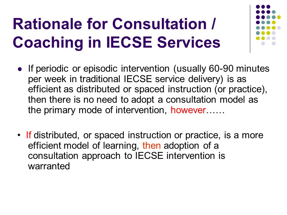 Rationale for Consultation / Coaching in IECSE Services If consultation is to be considered as a preferred alternative to 60-90 minute, one-to-one or teacher-directed small group instruction, then the research base related to efficiency of child learning must be examined