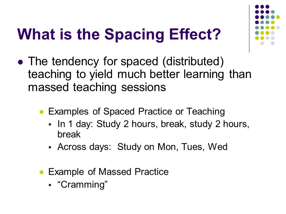 What is the Spacing Effect? The tendency for spaced (distributed) teaching to yield much better learning than massed teaching sessions Examples of Spa