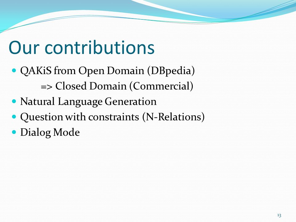 Our contributions 13 QAKiS from Open Domain (DBpedia) => Closed Domain (Commercial) Natural Language Generation Question with constraints (N-Relations) Dialog Mode