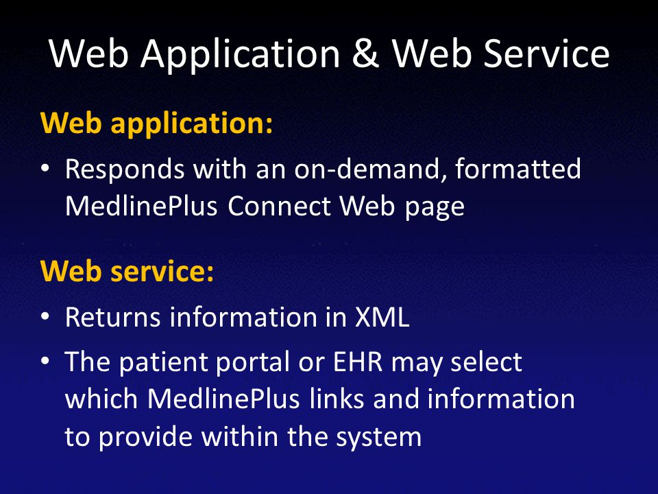 Web Application & Web Service Web application: Responds with an on-demand, formatted MedlinePlus Connect Web page Web service: Returns information in