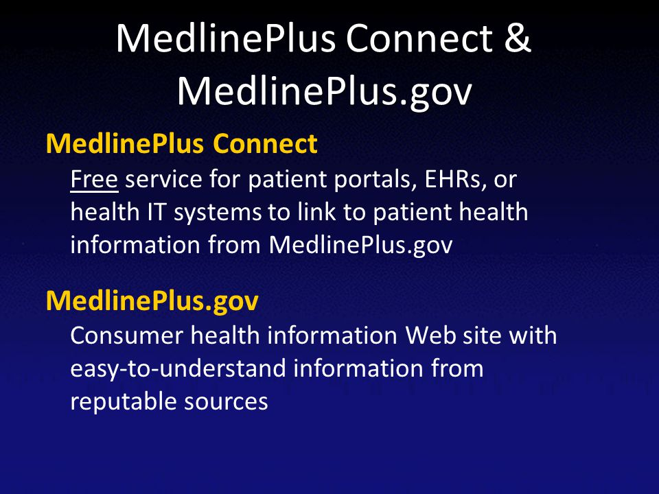 MedlinePlus Connect & MedlinePlus.gov MedlinePlus Connect Free service for patient portals, EHRs, or health IT systems to link to patient health infor
