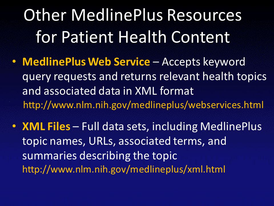 Other MedlinePlus Resources for Patient Health Content MedlinePlus Web Service – Accepts keyword query requests and returns relevant health topics and