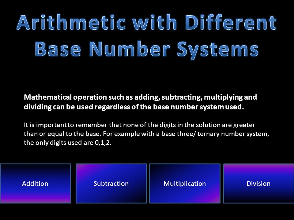 Mathematical operation such as adding, subtracting, multiplying and dividing can be used regardless of the base number system used.
