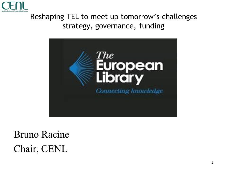 Reshaping TEL to meet up tomorrow's challenges strategy, governance, funding Bruno Racine Chair, CENL 1