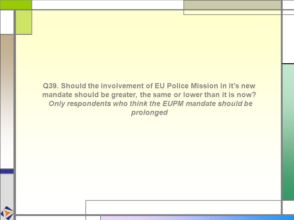 Q39. Should the involvement of EU Police Mission in it's new mandate should be greater, the same or lower than it is now? Only respondents who think t