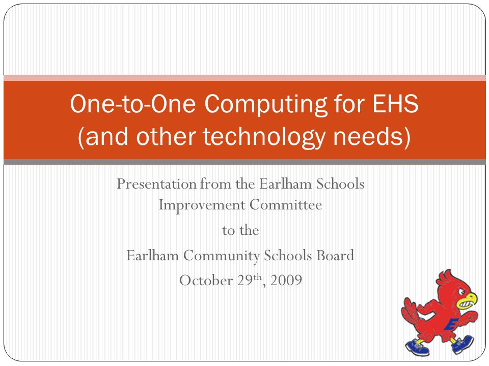 Presentation from the Earlham Schools Improvement Committee to the Earlham Community Schools Board October 29 th, 2009 One-to-One Computing for EHS (and other technology needs)