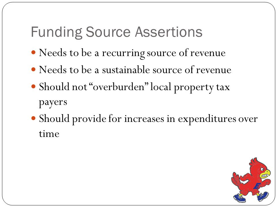 """Funding Source Assertions Needs to be a recurring source of revenue Needs to be a sustainable source of revenue Should not """"overburden"""" local property"""