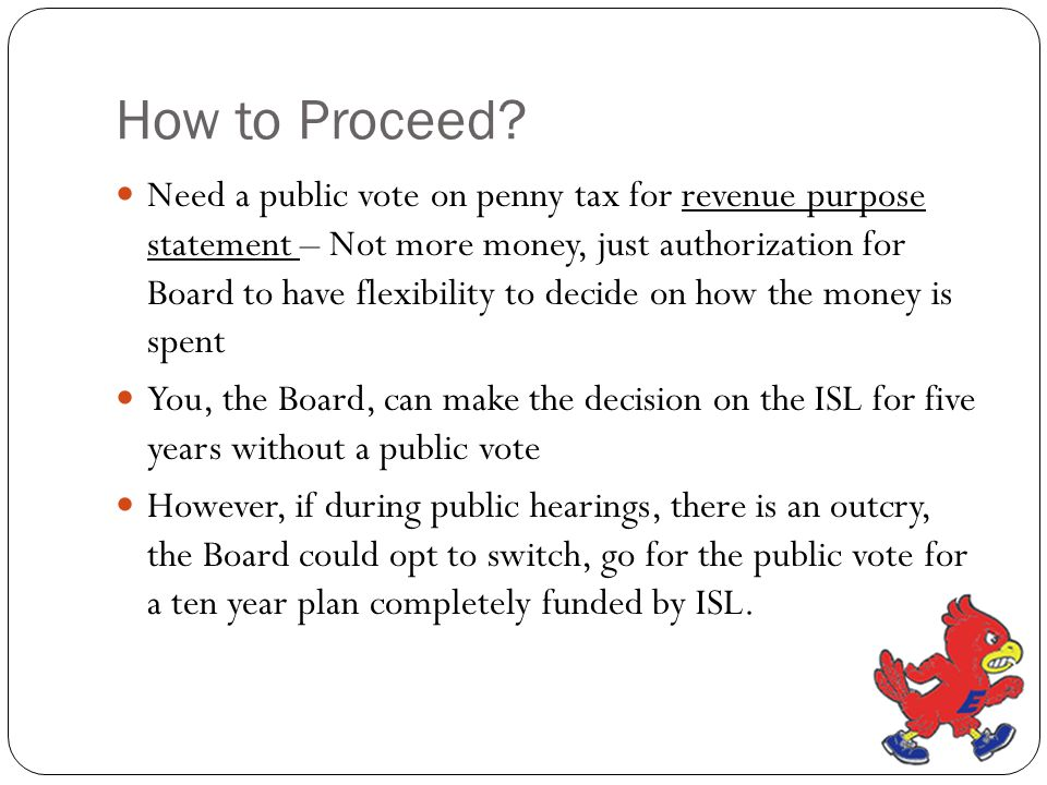 How to Proceed? Need a public vote on penny tax for revenue purpose statement – Not more money, just authorization for Board to have flexibility to de