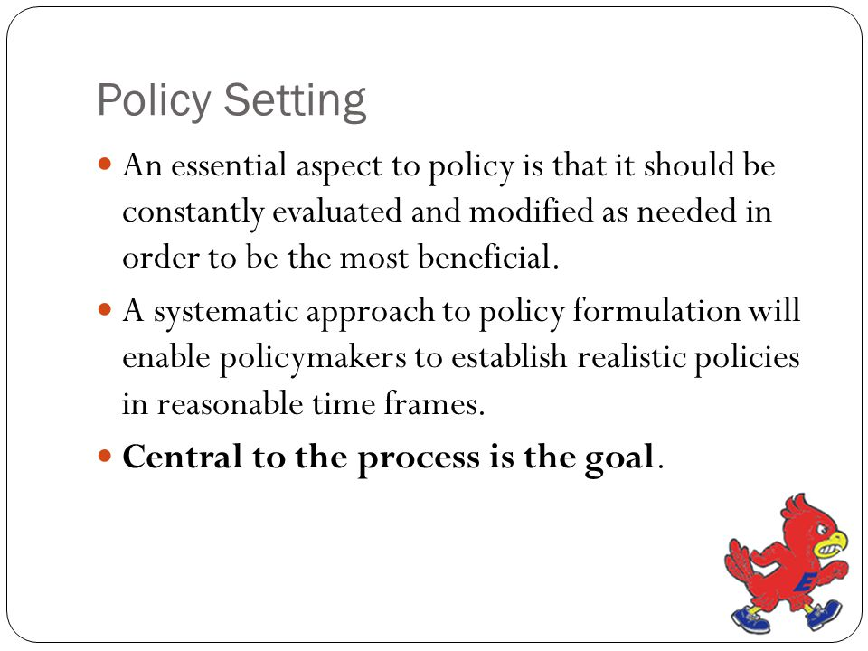 Policy Setting An essential aspect to policy is that it should be constantly evaluated and modified as needed in order to be the most beneficial.