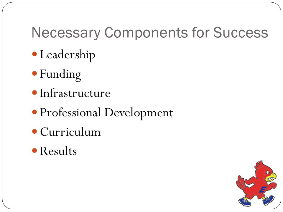 Necessary Components for Success Leadership Funding Infrastructure Professional Development Curriculum Results