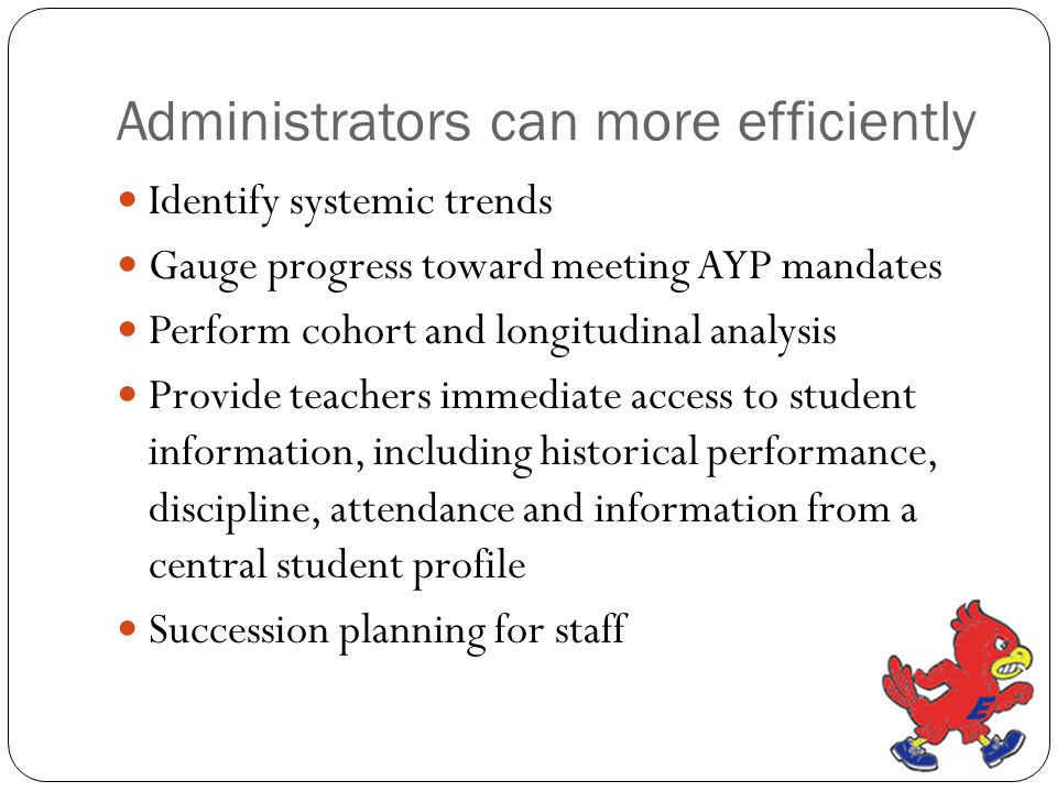 Administrators can more efficiently Identify systemic trends Gauge progress toward meeting AYP mandates Perform cohort and longitudinal analysis Provi