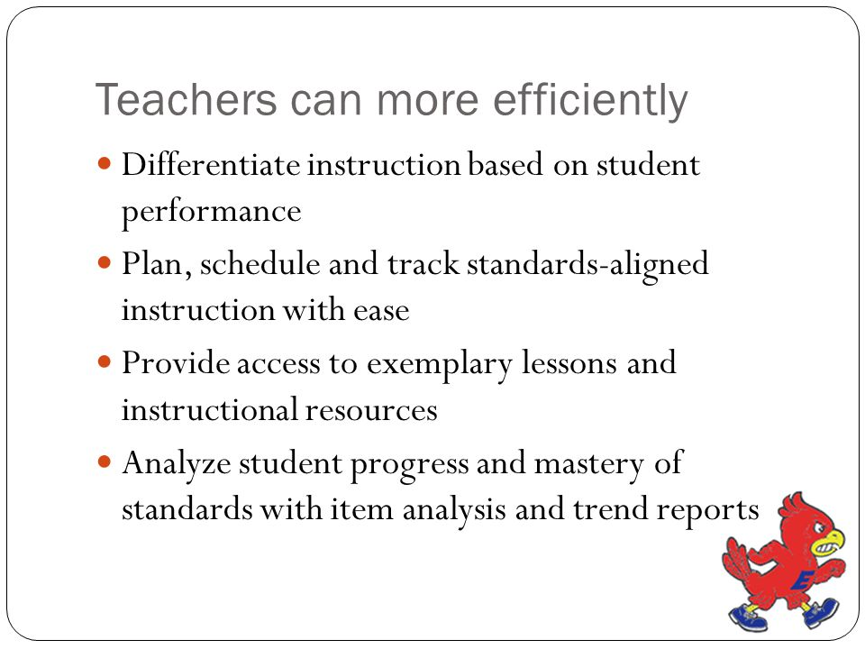 Teachers can more efficiently Differentiate instruction based on student performance Plan, schedule and track standards-aligned instruction with ease