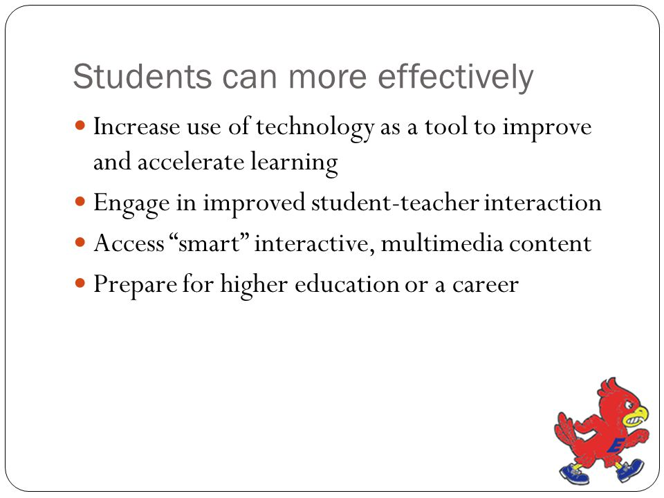 Students can more effectively Increase use of technology as a tool to improve and accelerate learning Engage in improved student-teacher interaction Access smart interactive, multimedia content Prepare for higher education or a career