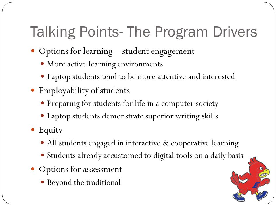 Talking Points- The Program Drivers Options for learning – student engagement More active learning environments Laptop students tend to be more attentive and interested Employability of students Preparing for students for life in a computer society Laptop students demonstrate superior writing skills Equity All students engaged in interactive & cooperative learning Students already accustomed to digital tools on a daily basis Options for assessment Beyond the traditional