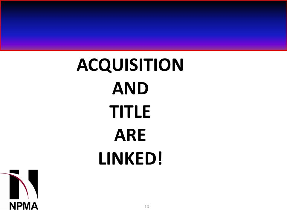 ACQUISITION AND TITLE ARE LINKED! 10