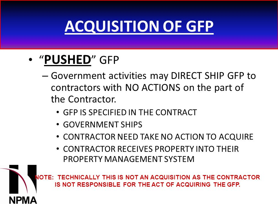 ACQUISITION OF GFP PUSHED GFP – Government activities may DIRECT SHIP GFP to contractors with NO ACTIONS on the part of the Contractor.