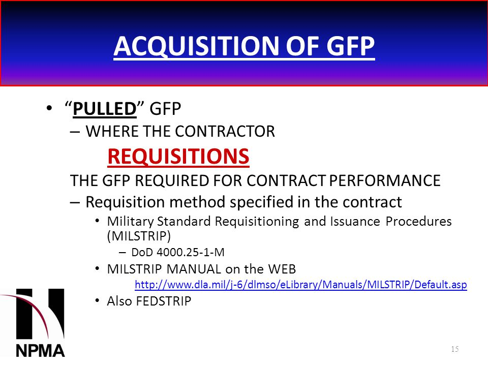 ACQUISITION OF GFP PULLED GFP – WHERE THE CONTRACTOR REQUISITIONS THE GFP REQUIRED FOR CONTRACT PERFORMANCE – Requisition method specified in the contract Military Standard Requisitioning and Issuance Procedures (MILSTRIP) – DoD 4000.25-1-M MILSTRIP MANUAL on the WEB http://www.dla.mil/j-6/dlmso/eLibrary/Manuals/MILSTRIP/Default.asp Also FEDSTRIP 15