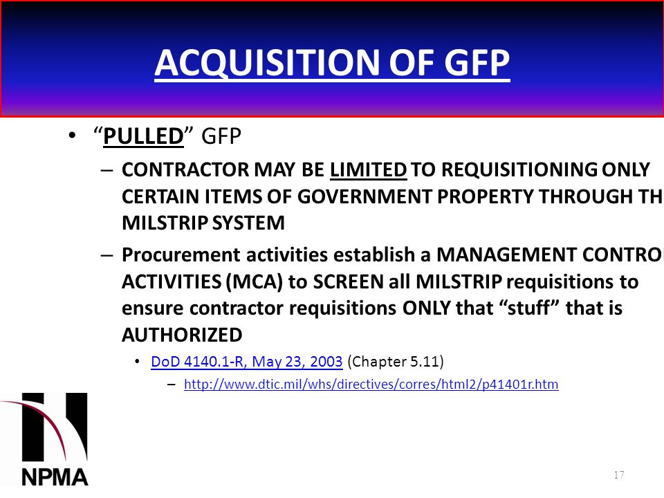 ACQUISITION OF GFP PULLED GFP – CONTRACTOR MAY BE LIMITED TO REQUISITIONING ONLY CERTAIN ITEMS OF GOVERNMENT PROPERTY THROUGH THE MILSTRIP SYSTEM – Procurement activities establish a MANAGEMENT CONTROL ACTIVITIES (MCA) to SCREEN all MILSTRIP requisitions to ensure contractor requisitions ONLY that stuff that is AUTHORIZED DoD 4140.1-R, May 23, 2003 (Chapter 5.11) DoD 4140.1-R, May 23, 2003 – http://www.dtic.mil/whs/directives/corres/html2/p41401r.htm http://www.dtic.mil/whs/directives/corres/html2/p41401r.htm 17