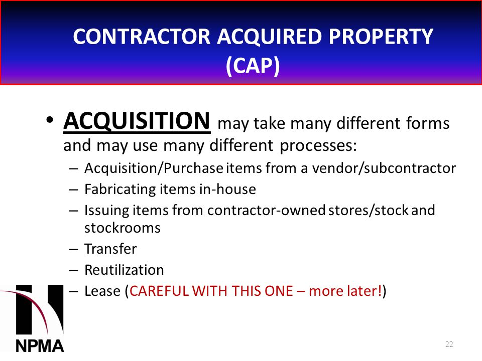 CONTRACTOR ACQUIRED PROPERTY (CAP) ACQUISITION may take many different forms and may use many different processes: – Acquisition/Purchase items from a vendor/subcontractor – Fabricating items in-house – Issuing items from contractor-owned stores/stock and stockrooms – Transfer – Reutilization – Lease (CAREFUL WITH THIS ONE – more later!) 22