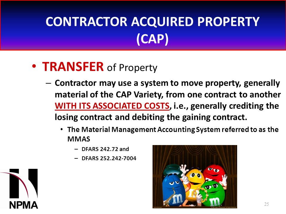 CONTRACTOR ACQUIRED PROPERTY (CAP) TRANSFER of Property – Contractor may use a system to move property, generally material of the CAP Variety, from one contract to another WITH ITS ASSOCIATED COSTS, i.e., generally crediting the losing contract and debiting the gaining contract.