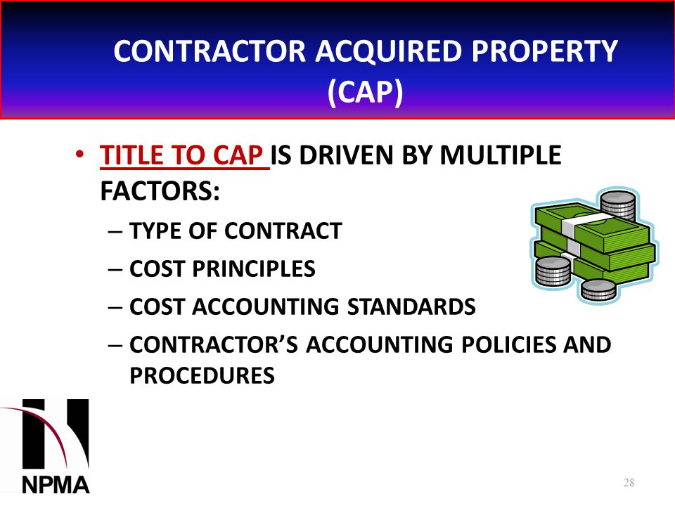 CONTRACTOR ACQUIRED PROPERTY (CAP) TITLE TO CAP IS DRIVEN BY MULTIPLE FACTORS: – TYPE OF CONTRACT – COST PRINCIPLES – COST ACCOUNTING STANDARDS – CONTRACTOR'S ACCOUNTING POLICIES AND PROCEDURES 28