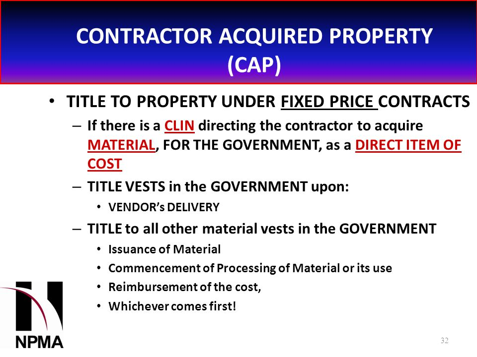 CONTRACTOR ACQUIRED PROPERTY (CAP) TITLE TO PROPERTY UNDER FIXED PRICE CONTRACTS – If there is a CLIN directing the contractor to acquire MATERIAL, FOR THE GOVERNMENT, as a DIRECT ITEM OF COST – TITLE VESTS in the GOVERNMENT upon: VENDOR's DELIVERY – TITLE to all other material vests in the GOVERNMENT Issuance of Material Commencement of Processing of Material or its use Reimbursement of the cost, Whichever comes first.