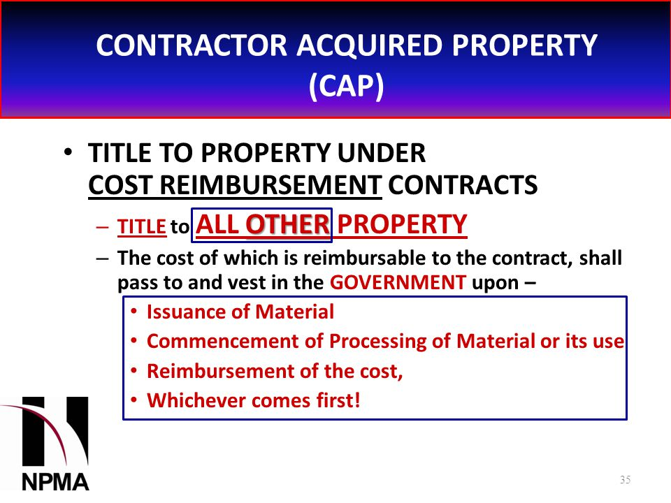 CONTRACTOR ACQUIRED PROPERTY (CAP) TITLE TO PROPERTY UNDER COST REIMBURSEMENT CONTRACTS OTHER – TITLE to ALL OTHER PROPERTY – The cost of which is reimbursable to the contract, shall pass to and vest in the GOVERNMENT upon – Issuance of Material Commencement of Processing of Material or its use Reimbursement of the cost, Whichever comes first.
