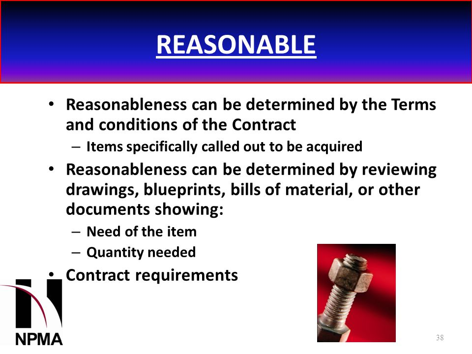 REASONABLE Reasonableness can be determined by the Terms and conditions of the Contract – Items specifically called out to be acquired Reasonableness can be determined by reviewing drawings, blueprints, bills of material, or other documents showing: – Need of the item – Quantity needed Contract requirements 38