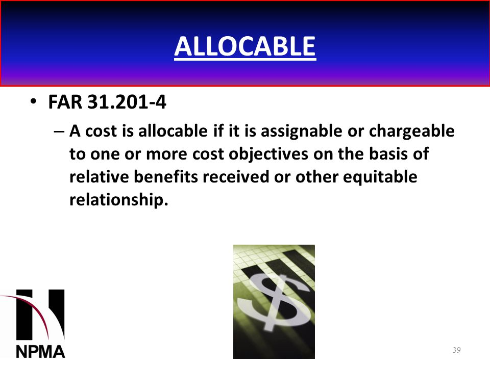 ALLOCABLE FAR 31.201-4 – A cost is allocable if it is assignable or chargeable to one or more cost objectives on the basis of relative benefits received or other equitable relationship.