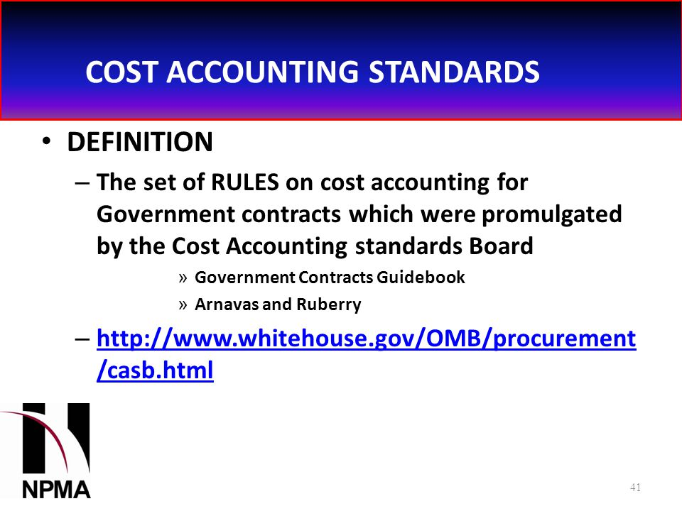 COST ACCOUNTING STANDARDS DEFINITION – The set of RULES on cost accounting for Government contracts which were promulgated by the Cost Accounting standards Board » Government Contracts Guidebook » Arnavas and Ruberry – http://www.whitehouse.gov/OMB/procurement /casb.html http://www.whitehouse.gov/OMB/procurement /casb.html 41
