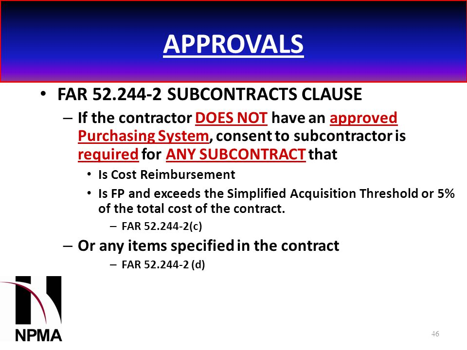 APPROVALS FAR 52.244-2 SUBCONTRACTS CLAUSE – If the contractor DOES NOT have an approved Purchasing System, consent to subcontractor is required for ANY SUBCONTRACT that Is Cost Reimbursement Is FP and exceeds the Simplified Acquisition Threshold or 5% of the total cost of the contract.