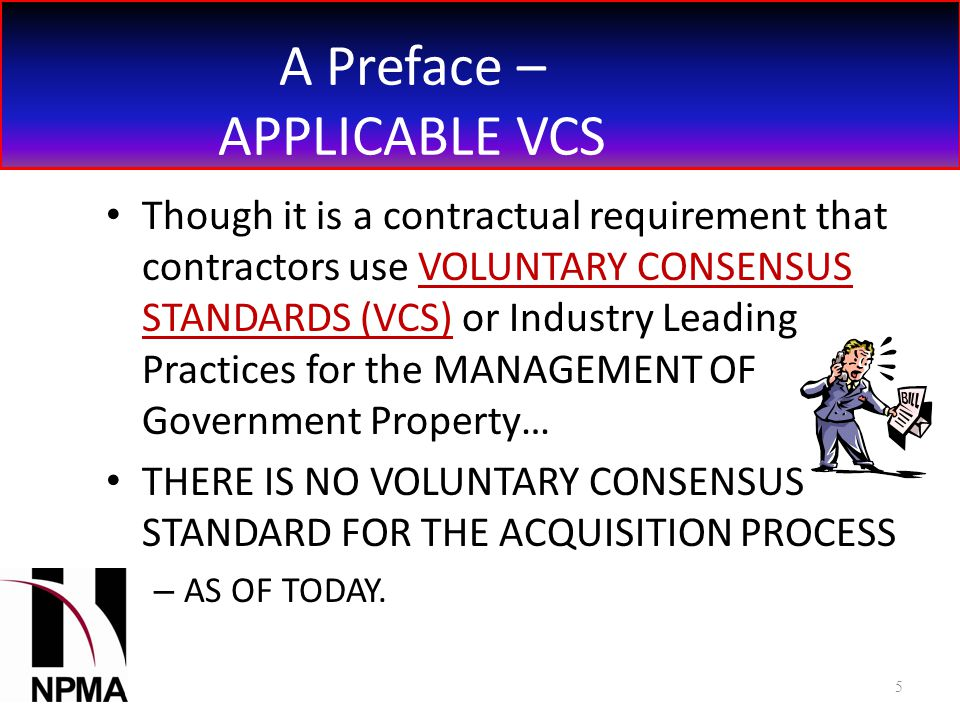 A Preface – APPLICABLE VCS Though it is a contractual requirement that contractors use VOLUNTARY CONSENSUS STANDARDS (VCS) or Industry Leading Practices for the MANAGEMENT OF Government Property… THERE IS NO VOLUNTARY CONSENSUS STANDARD FOR THE ACQUISITION PROCESS – AS OF TODAY.