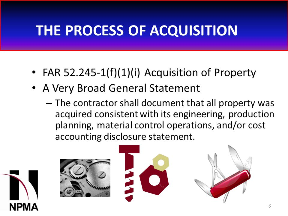 THE PROCESS OF ACQUISITION FAR 52.245-1(f)(1)(i) Acquisition of Property A Very Broad General Statement – The contractor shall document that all property was acquired consistent with its engineering, production planning, material control operations, and/or cost accounting disclosure statement.