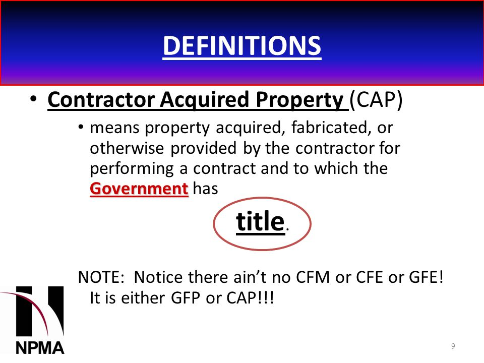 DEFINITIONS Contractor Acquired Property (CAP) Government means property acquired, fabricated, or otherwise provided by the contractor for performing a contract and to which the Government has title.