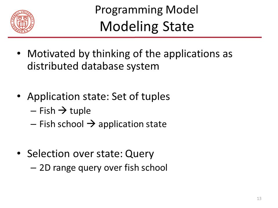 Programming Model Modeling State Motivated by thinking of the applications as distributed database system Application state: Set of tuples – Fish  tuple – Fish school  application state Selection over state: Query – 2D range query over fish school 13