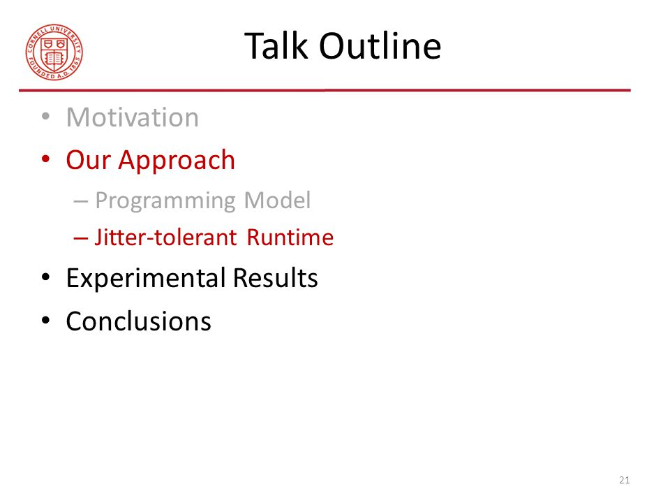 Talk Outline Motivation Our Approach – Programming Model – Jitter-tolerant Runtime Experimental Results Conclusions 21