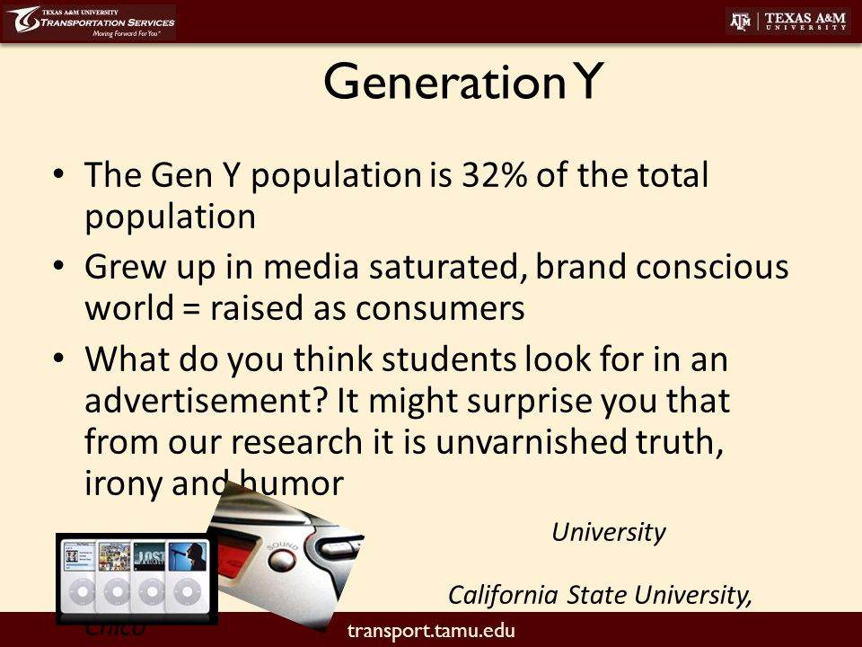 transport.tamu.edu The Gen Y population is 32% of the total population Grew up in media saturated, brand conscious world = raised as consumers What do you think students look for in an advertisement.
