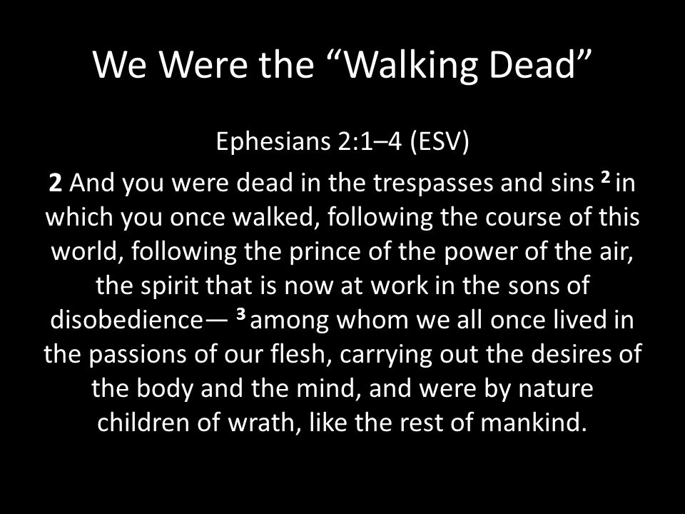 """We Were the """"Walking Dead"""" Ephesians 2:1–4 (ESV) 2 And you were dead in the trespasses and sins 2 in which you once walked, following the course of th"""
