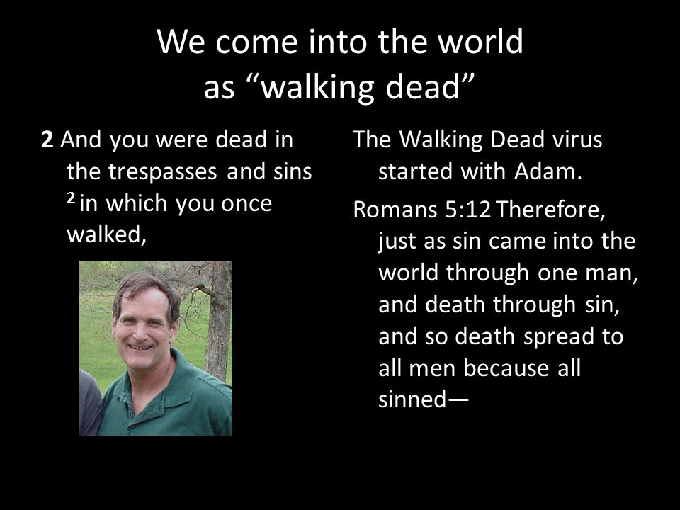 """We come into the world as """"walking dead"""" 2 And you were dead in the trespasses and sins 2 in which you once walked, The Walking Dead virus started wit"""