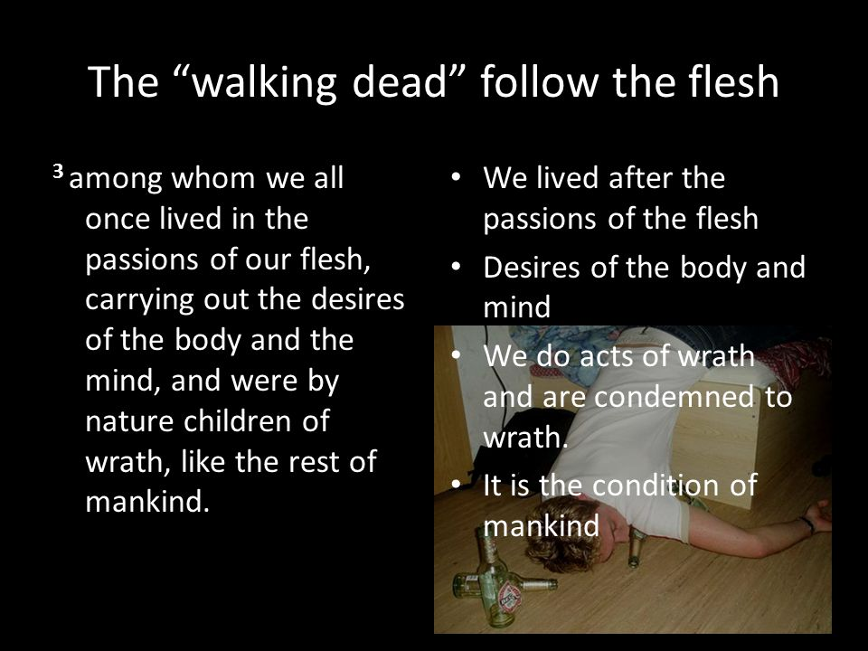 The walking dead follow the flesh 3 among whom we all once lived in the passions of our flesh, carrying out the desires of the body and the mind, and were by nature children of wrath, like the rest of mankind.