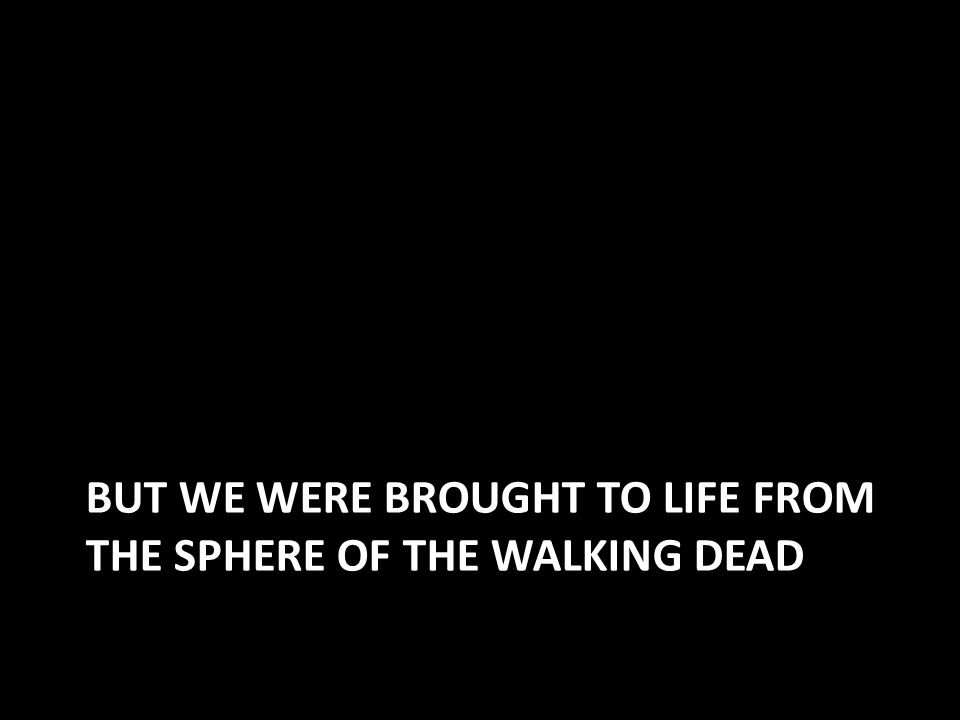 BUT WE WERE BROUGHT TO LIFE FROM THE SPHERE OF THE WALKING DEAD