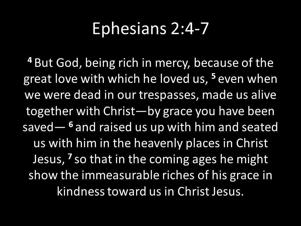 Ephesians 2:4-7 4 But God, being rich in mercy, because of the great love with which he loved us, 5 even when we were dead in our trespasses, made us alive together with Christ—by grace you have been saved— 6 and raised us up with him and seated us with him in the heavenly places in Christ Jesus, 7 so that in the coming ages he might show the immeasurable riches of his grace in kindness toward us in Christ Jesus.