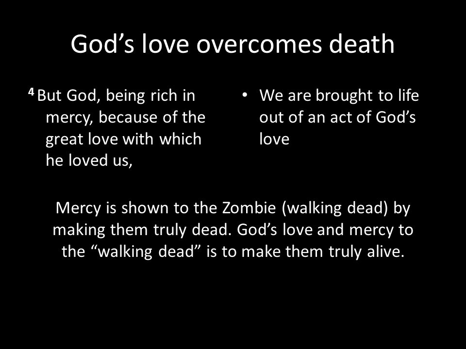 God's love overcomes death 4 But God, being rich in mercy, because of the great love with which he loved us, We are brought to life out of an act of G