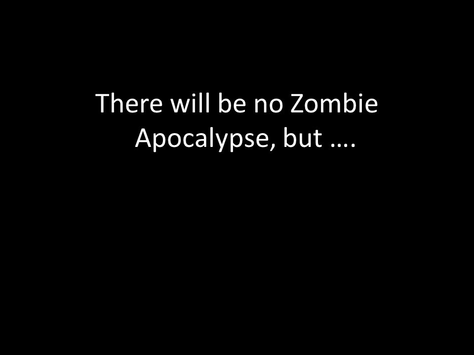 There will be no Zombie Apocalypse, but ….