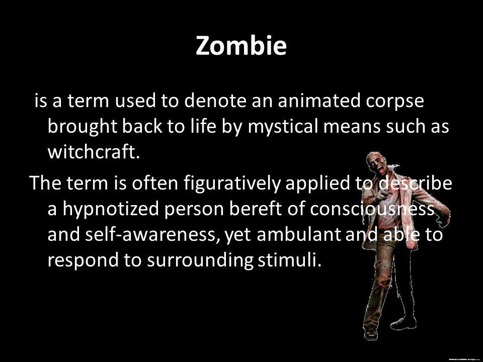 Zombie is a term used to denote an animated corpse brought back to life by mystical means such as witchcraft. The term is often figuratively applied t